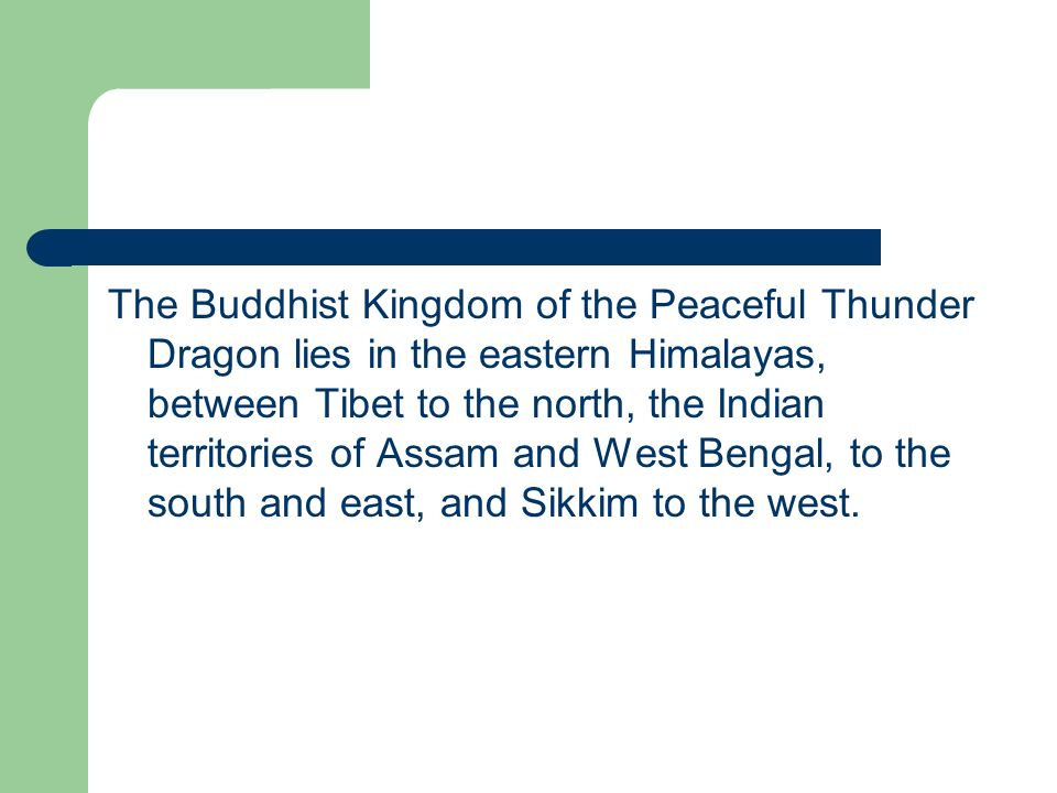The Buddhist Kingdom of the Peaceful Thunder Dragon lies in the eastern Himalayas, between Tibet to the north, the Indian territories of Assam and West Bengal, to the south and east, and Sikkim to the west.
