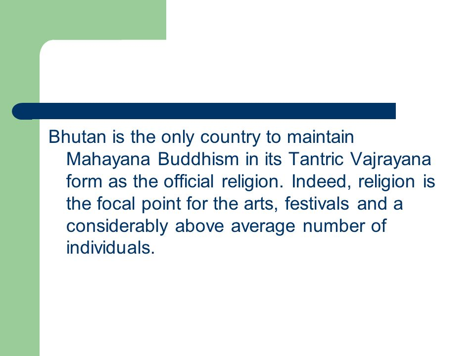 Bhutan is the only country to maintain Mahayana Buddhism in its Tantric Vajrayana form as the official religion.