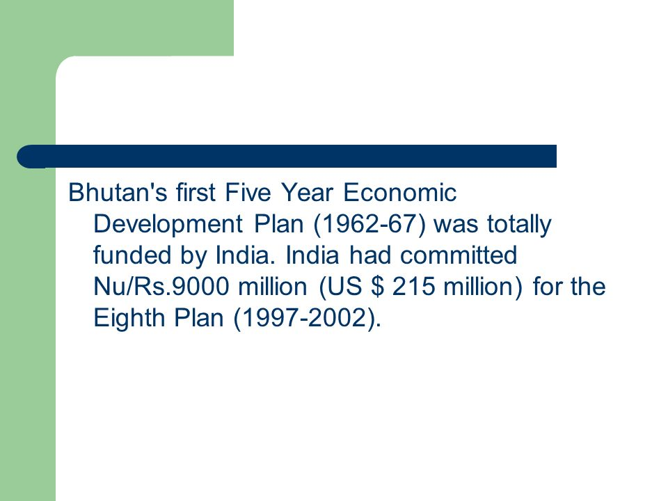 Bhutan s first Five Year Economic Development Plan ( ) was totally funded by India.