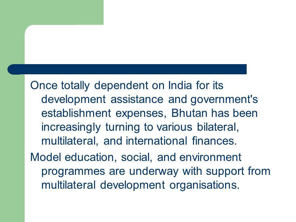 Once totally dependent on India for its development assistance and government s establishment expenses, Bhutan has been increasingly turning to various bilateral, multilateral, and international finances.
