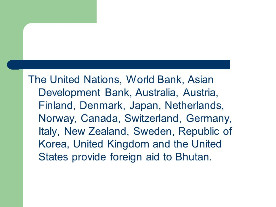The United Nations, World Bank, Asian Development Bank, Australia, Austria, Finland, Denmark, Japan, Netherlands, Norway, Canada, Switzerland, Germany, Italy, New Zealand, Sweden, Republic of Korea, United Kingdom and the United States provide foreign aid to Bhutan.