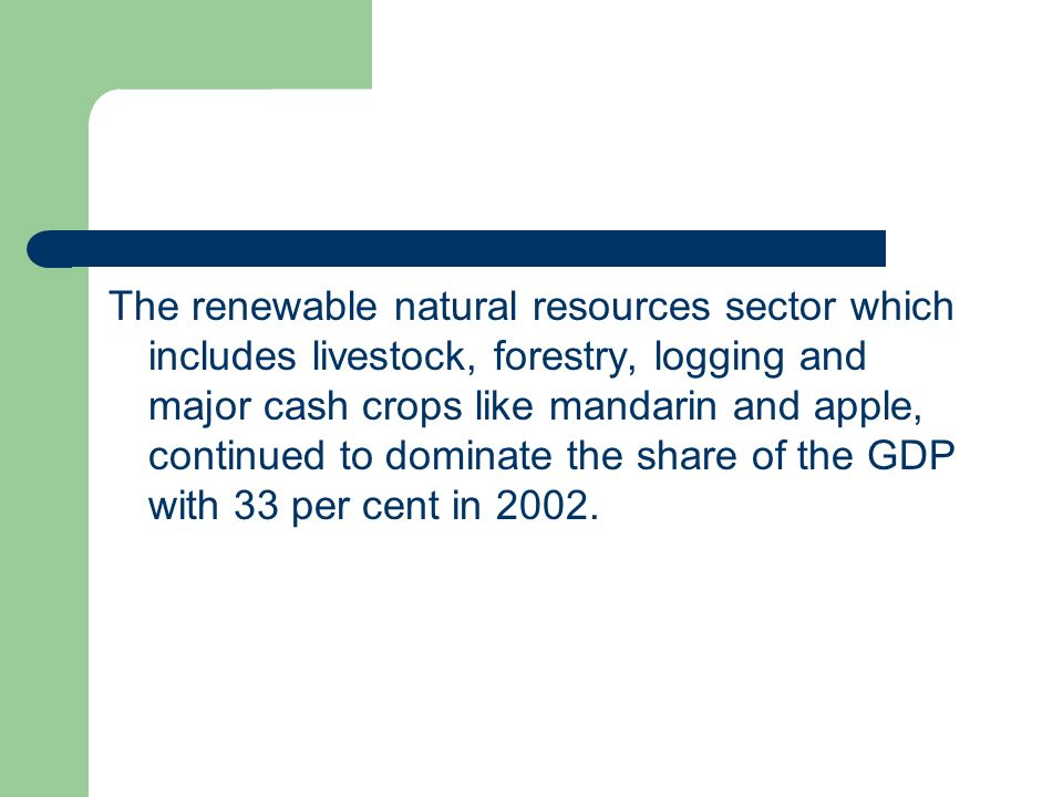 The renewable natural resources sector which includes livestock, forestry, logging and major cash crops like mandarin and apple, continued to dominate the share of the GDP with 33 per cent in 2002.