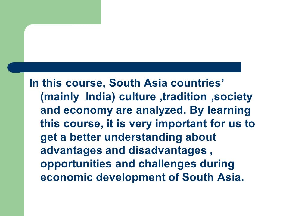 In this course, South Asia countries' (mainly India) culture ,tradition ,society and economy are analyzed.