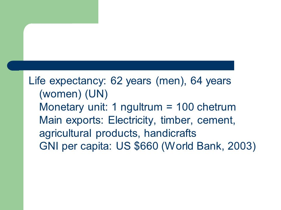 Life expectancy: 62 years (men), 64 years (women) (UN) Monetary unit: 1 ngultrum = 100 chetrum Main exports: Electricity, timber, cement, agricultural products, handicrafts GNI per capita: US $660 (World Bank, 2003)