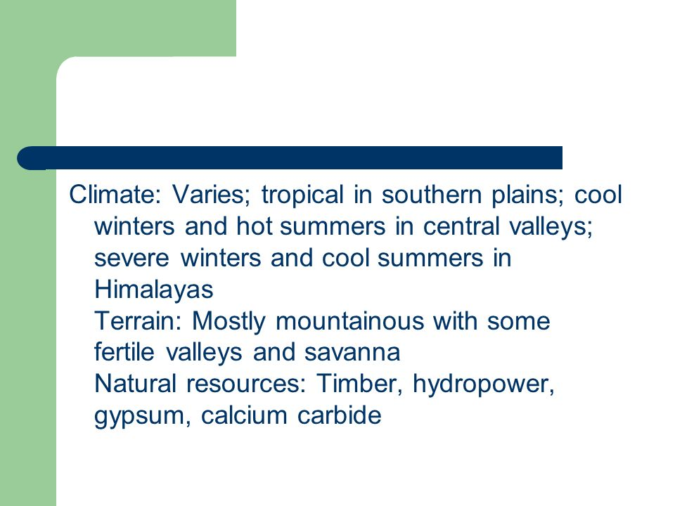 Climate: Varies; tropical in southern plains; cool winters and hot summers in central valleys; severe winters and cool summers in Himalayas Terrain: Mostly mountainous with some fertile valleys and savanna Natural resources: Timber, hydropower, gypsum, calcium carbide