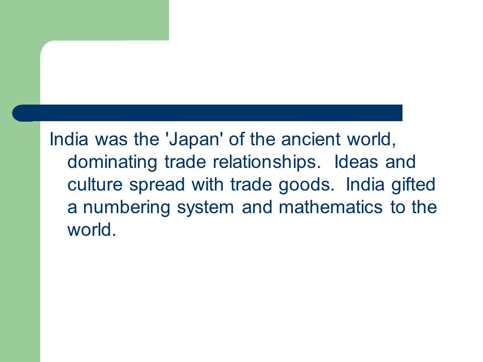 India was the Japan of the ancient world, dominating trade relationships. Ideas and culture spread with trade goods. India gifted a numbering system and mathematics to the world.
