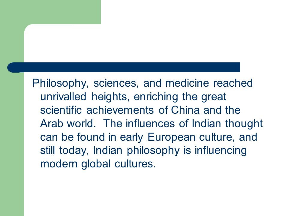 Philosophy, sciences, and medicine reached unrivalled heights, enriching the great scientific achievements of China and the Arab world. The influences of Indian thought can be found in early European culture, and still today, Indian philosophy is influencing modern global cultures.