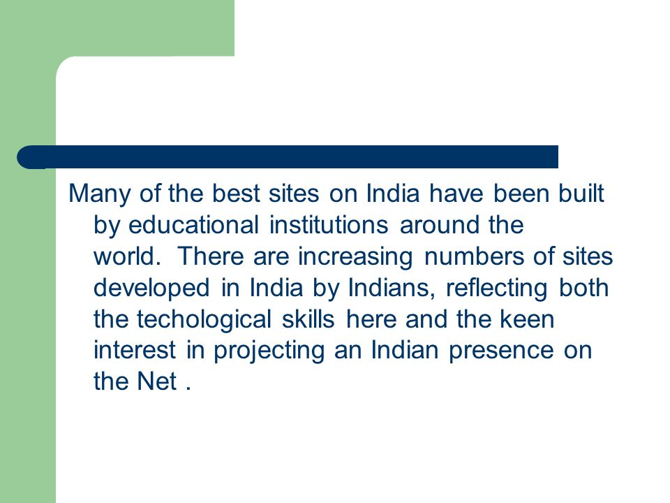 Many of the best sites on India have been built by educational institutions around the world. There are increasing numbers of sites developed in India by Indians, reflecting both the techological skills here and the keen interest in projecting an Indian presence on the Net .