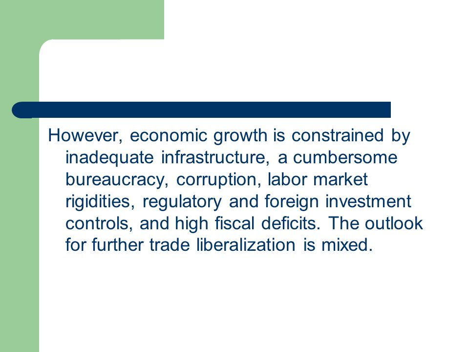 However, economic growth is constrained by inadequate infrastructure, a cumbersome bureaucracy, corruption, labor market rigidities, regulatory and foreign investment controls, and high fiscal deficits.