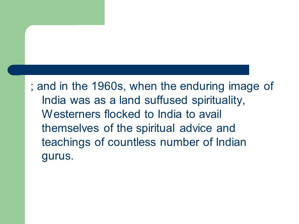 ; and in the 1960s, when the enduring image of India was as a land suffused spirituality, Westerners flocked to India to avail themselves of the spiritual advice and teachings of countless number of Indian gurus.