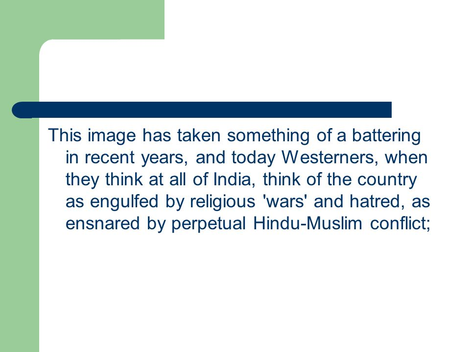 This image has taken something of a battering in recent years, and today Westerners, when they think at all of India, think of the country as engulfed by religious wars and hatred, as ensnared by perpetual Hindu-Muslim conflict;