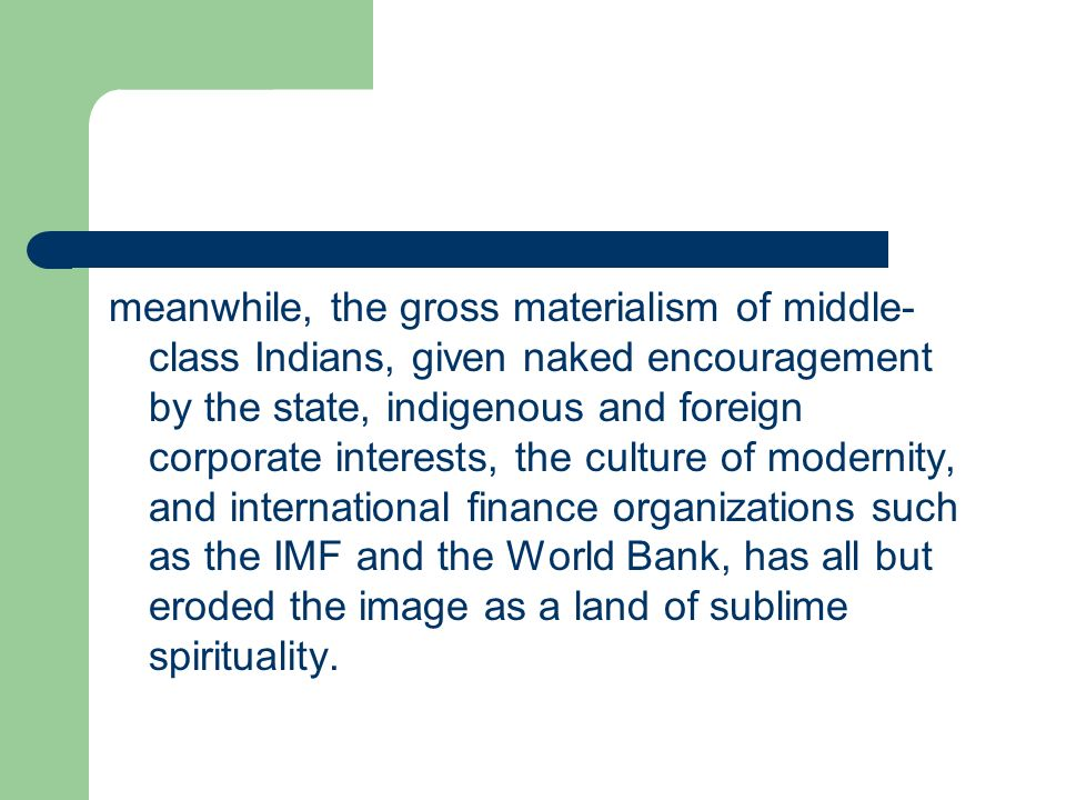 meanwhile, the gross materialism of middle-class Indians, given naked encouragement by the state, indigenous and foreign corporate interests, the culture of modernity, and international finance organizations such as the IMF and the World Bank, has all but eroded the image as a land of sublime spirituality.