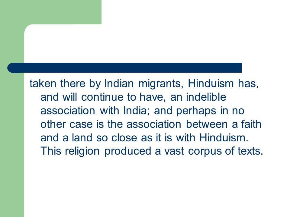 taken there by Indian migrants, Hinduism has, and will continue to have, an indelible association with India; and perhaps in no other case is the association between a faith and a land so close as it is with Hinduism.