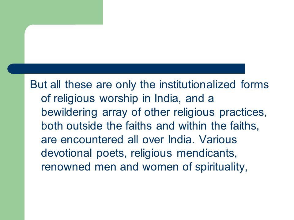 But all these are only the institutionalized forms of religious worship in India, and a bewildering array of other religious practices, both outside the faiths and within the faiths, are encountered all over India.