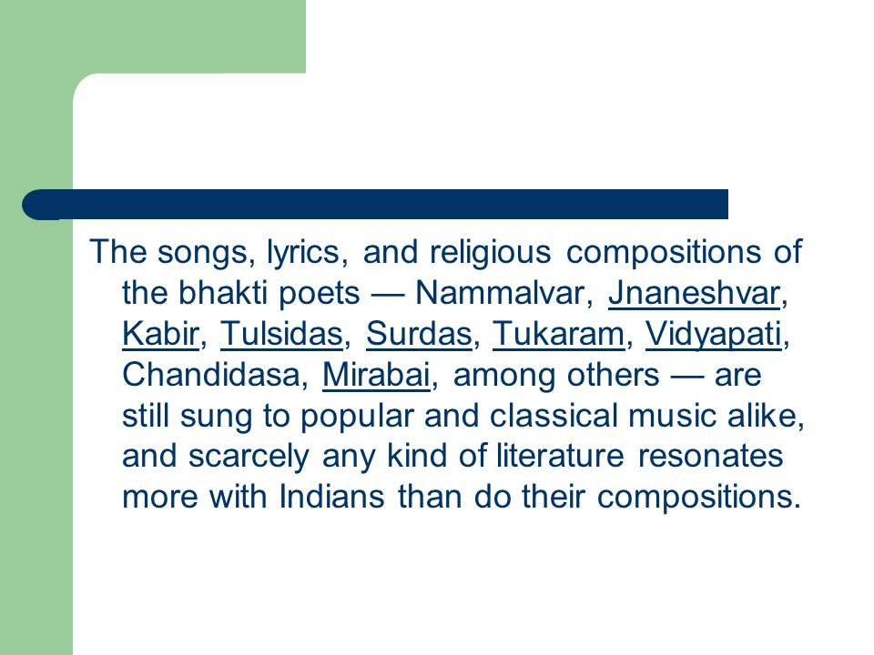 The songs, lyrics, and religious compositions of the bhakti poets — Nammalvar, Jnaneshvar, Kabir, Tulsidas, Surdas, Tukaram, Vidyapati, Chandidasa, Mirabai, among others — are still sung to popular and classical music alike, and scarcely any kind of literature resonates more with Indians than do their compositions.