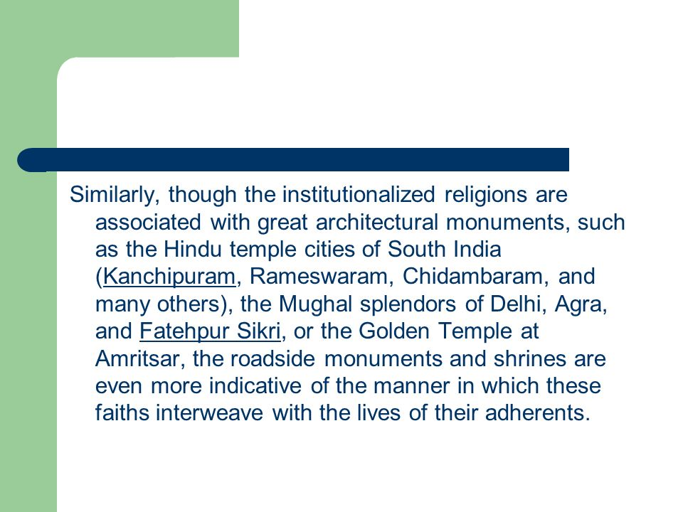 Similarly, though the institutionalized religions are associated with great architectural monuments, such as the Hindu temple cities of South India (Kanchipuram, Rameswaram, Chidambaram, and many others), the Mughal splendors of Delhi, Agra, and Fatehpur Sikri, or the Golden Temple at Amritsar, the roadside monuments and shrines are even more indicative of the manner in which these faiths interweave with the lives of their adherents.