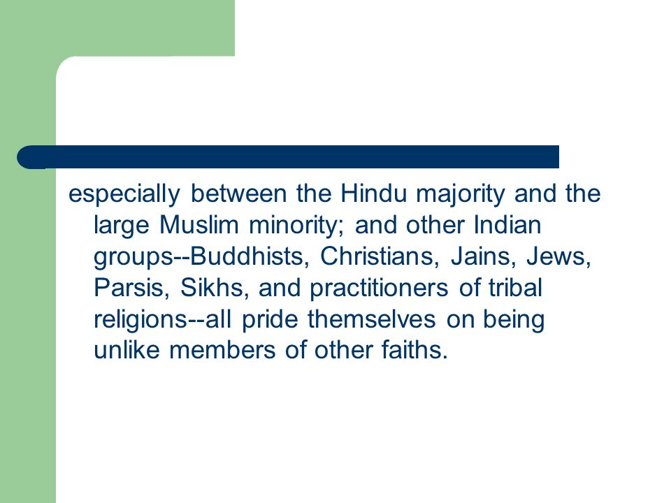 especially between the Hindu majority and the large Muslim minority; and other Indian groups--Buddhists, Christians, Jains, Jews, Parsis, Sikhs, and practitioners of tribal religions--all pride themselves on being unlike members of other faiths.