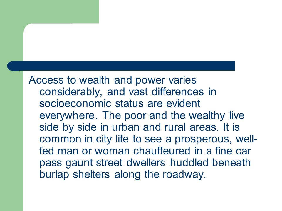 Access to wealth and power varies considerably, and vast differences in socioeconomic status are evident everywhere.