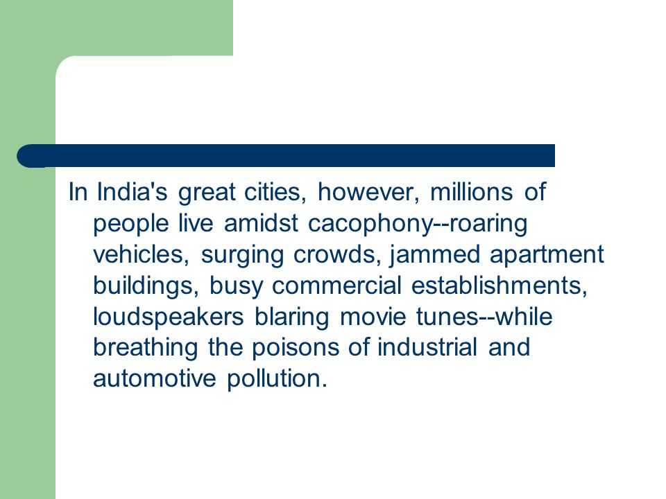 In India s great cities, however, millions of people live amidst cacophony--roaring vehicles, surging crowds, jammed apartment buildings, busy commercial establishments, loudspeakers blaring movie tunes--while breathing the poisons of industrial and automotive pollution.