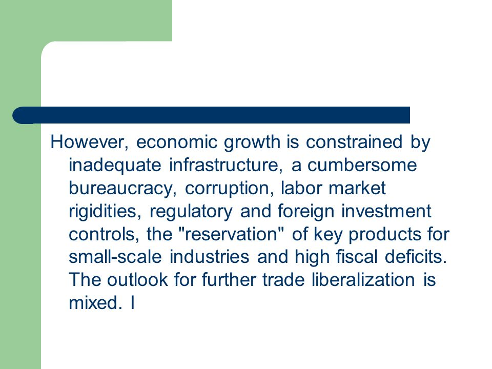 However, economic growth is constrained by inadequate infrastructure, a cumbersome bureaucracy, corruption, labor market rigidities, regulatory and foreign investment controls, the reservation of key products for small-scale industries and high fiscal deficits.