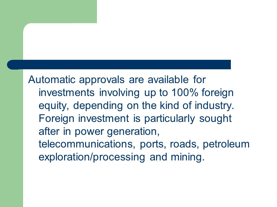 Automatic approvals are available for investments involving up to 100% foreign equity, depending on the kind of industry.