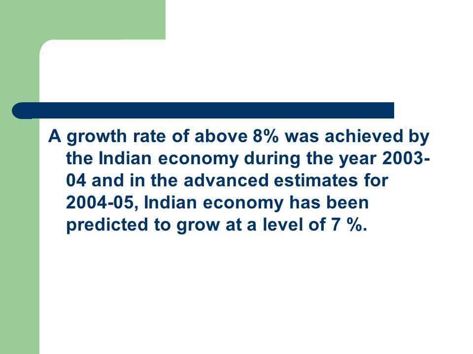 A growth rate of above 8% was achieved by the Indian economy during the year 2003-04 and in the advanced estimates for 2004-05, Indian economy has been predicted to grow at a level of 7 %.