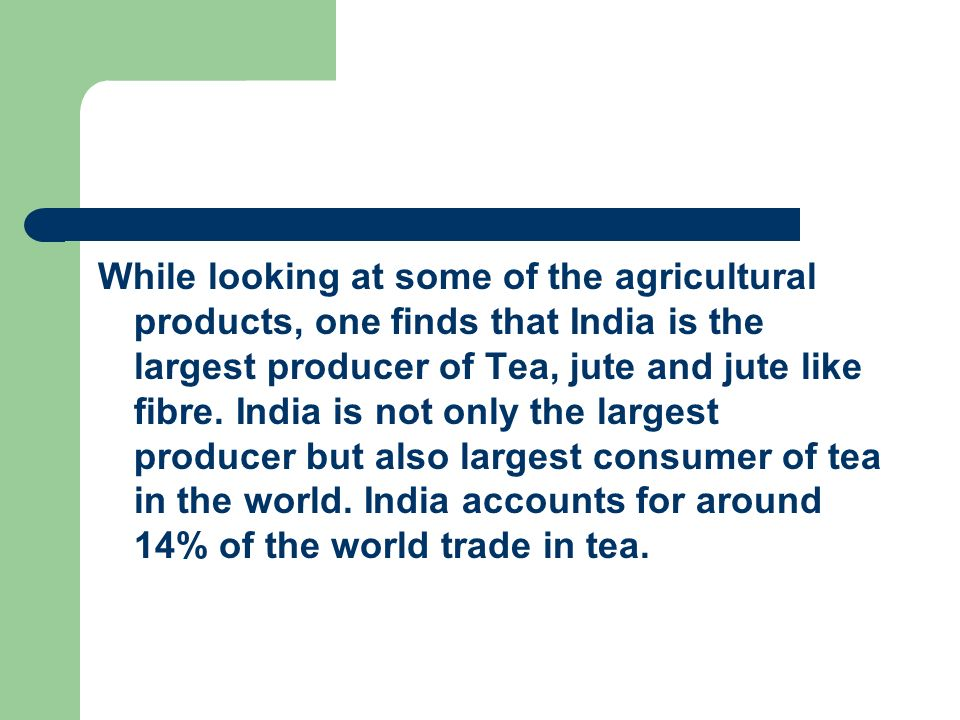 While looking at some of the agricultural products, one finds that India is the largest producer of Tea, jute and jute like fibre.