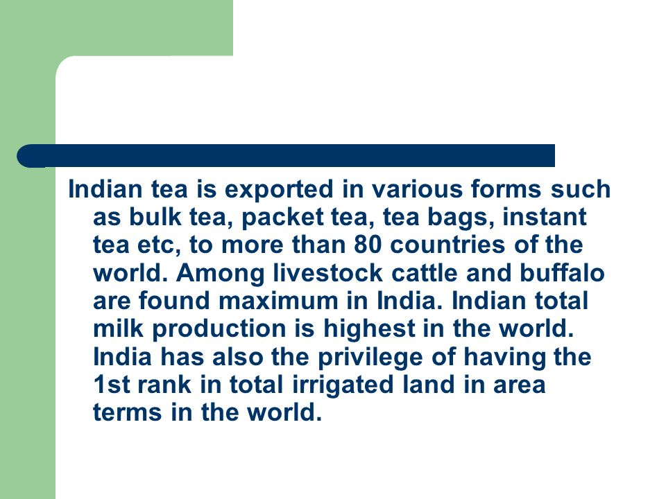 Indian tea is exported in various forms such as bulk tea, packet tea, tea bags, instant tea etc, to more than 80 countries of the world.