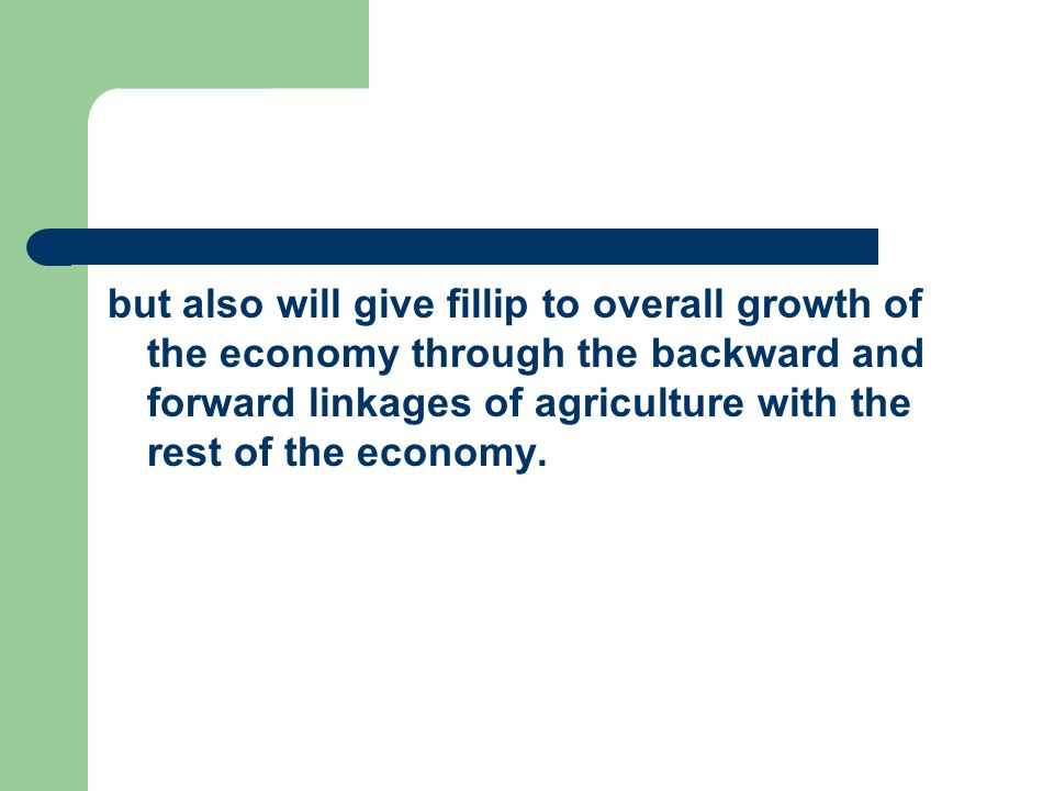 but also will give fillip to overall growth of the economy through the backward and forward linkages of agriculture with the rest of the economy.