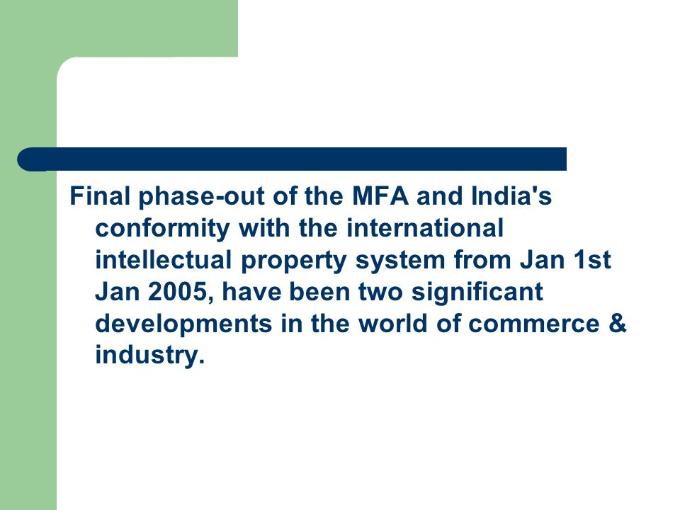 Final phase-out of the MFA and India s conformity with the international intellectual property system from Jan 1st Jan 2005, have been two significant developments in the world of commerce & industry.