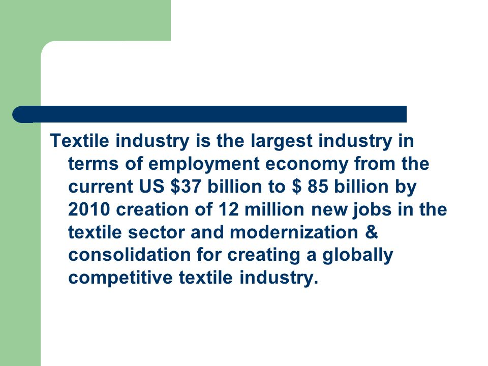 Textile industry is the largest industry in terms of employment economy from the current US $37 billion to $ 85 billion by 2010 creation of 12 million new jobs in the textile sector and modernization & consolidation for creating a globally competitive textile industry.
