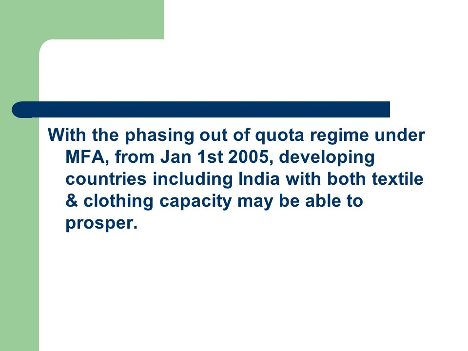 With the phasing out of quota regime under MFA, from Jan 1st 2005, developing countries including India with both textile & clothing capacity may be able to prosper.