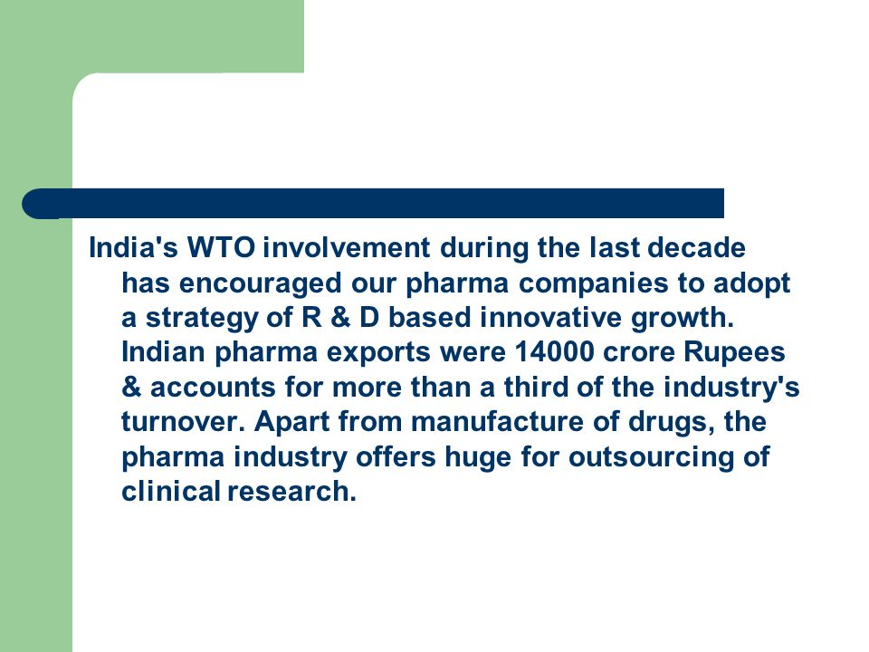 India s WTO involvement during the last decade has encouraged our pharma companies to adopt a strategy of R & D based innovative growth.