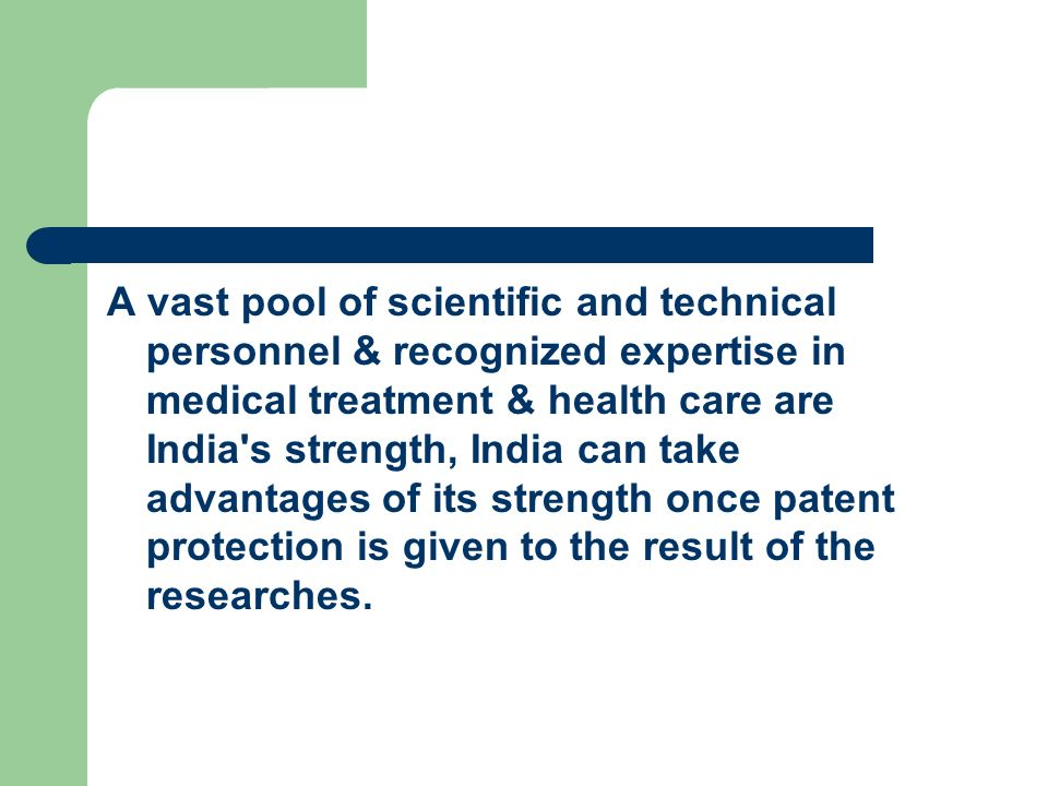 A vast pool of scientific and technical personnel & recognized expertise in medical treatment & health care are India s strength, India can take advantages of its strength once patent protection is given to the result of the researches.