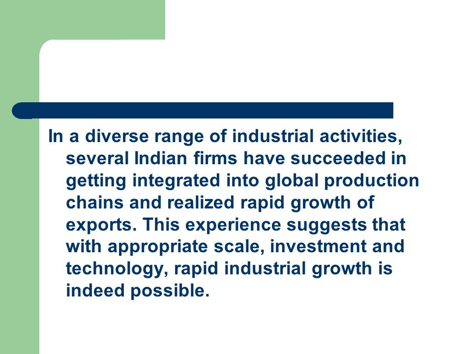 In a diverse range of industrial activities, several Indian firms have succeeded in getting integrated into global production chains and realized rapid growth of exports.