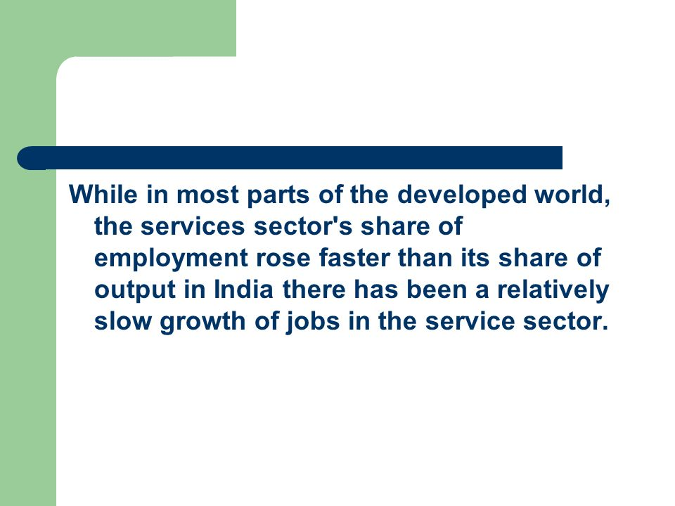 While in most parts of the developed world, the services sector s share of employment rose faster than its share of output in India there has been a relatively slow growth of jobs in the service sector.