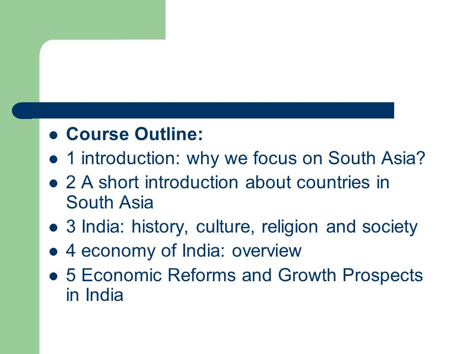 Course Outline: 1 introduction: why we focus on South Asia 2 A short introduction about countries in South Asia.