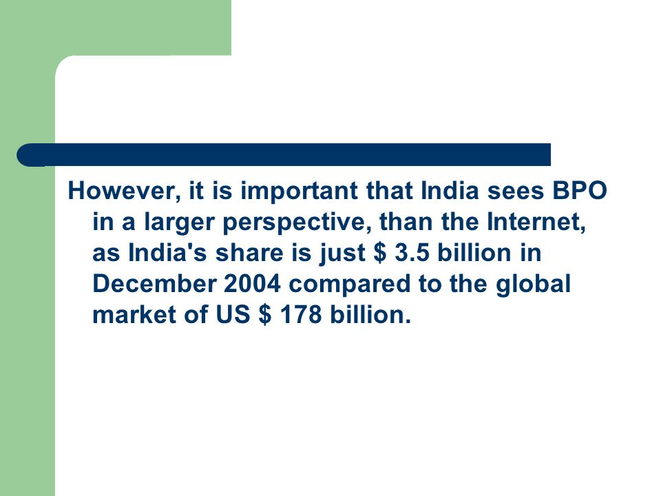 However, it is important that India sees BPO in a larger perspective, than the Internet, as India s share is just $ 3.5 billion in December 2004 compared to the global market of US $ 178 billion.