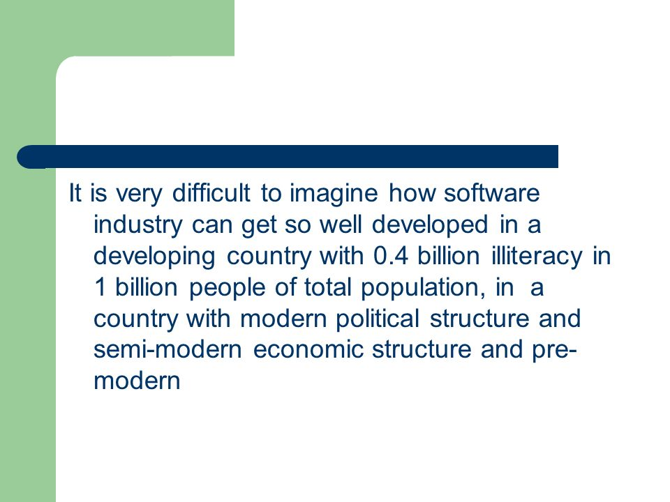 It is very difficult to imagine how software industry can get so well developed in a developing country with 0.4 billion illiteracy in 1 billion people of total population, in a country with modern political structure and semi-modern economic structure and pre-modern