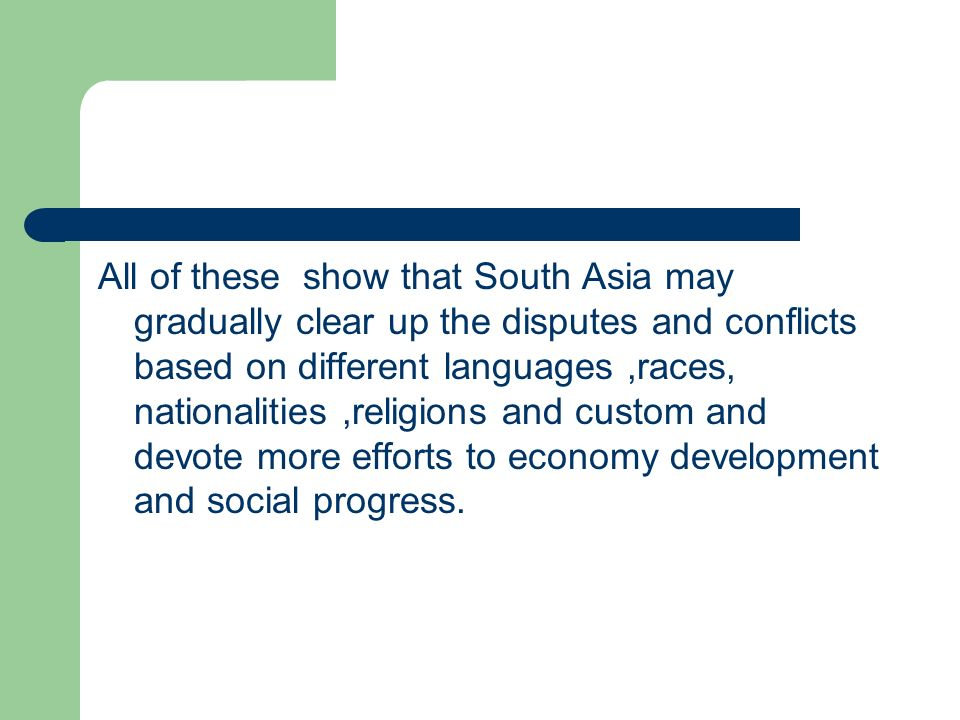 All of these show that South Asia may gradually clear up the disputes and conflicts based on different languages ,races, nationalities ,religions and custom and devote more efforts to economy development and social progress.