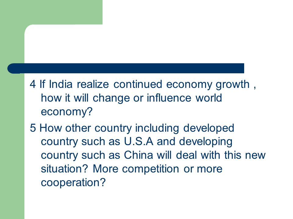 4 If India realize continued economy growth , how it will change or influence world economy