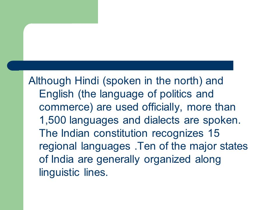 Although Hindi (spoken in the north) and English (the language of politics and commerce) are used officially, more than 1,500 languages and dialects are spoken.