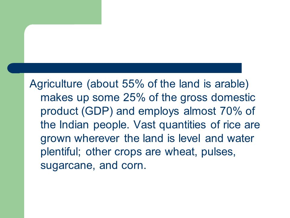 Agriculture (about 55% of the land is arable) makes up some 25% of the gross domestic product (GDP) and employs almost 70% of the Indian people.