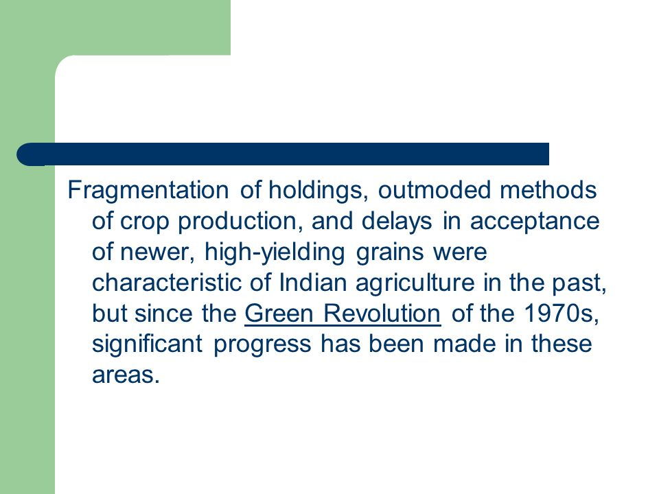 Fragmentation of holdings, outmoded methods of crop production, and delays in acceptance of newer, high-yielding grains were characteristic of Indian agriculture in the past, but since the Green Revolution of the 1970s, significant progress has been made in these areas.