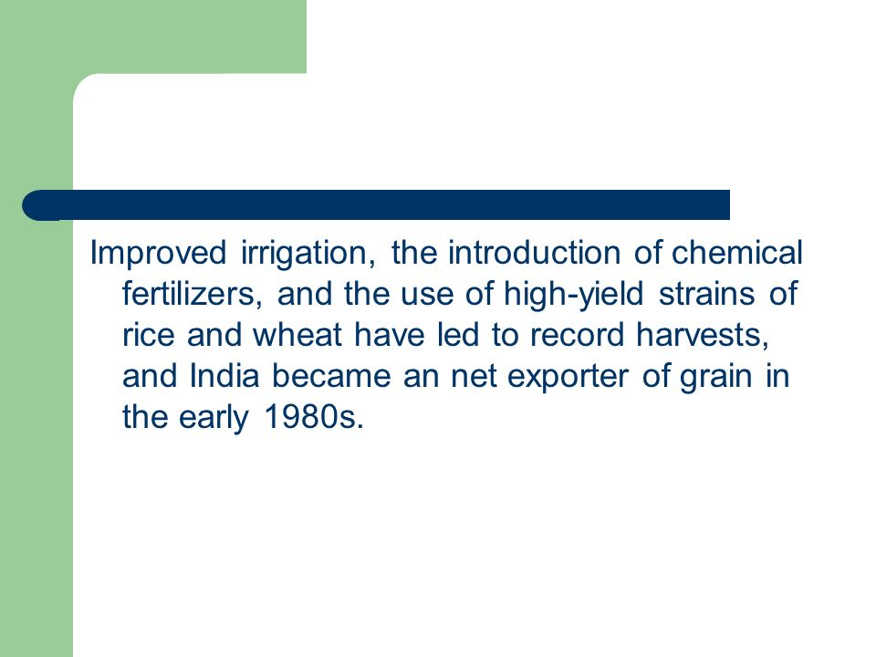 Improved irrigation, the introduction of chemical fertilizers, and the use of high-yield strains of rice and wheat have led to record harvests, and India became an net exporter of grain in the early 1980s.