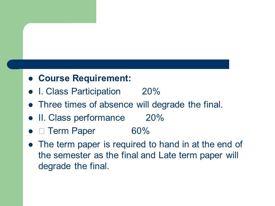 Course Requirement: I. Class Participation 20% Three times of absence will degrade the final.