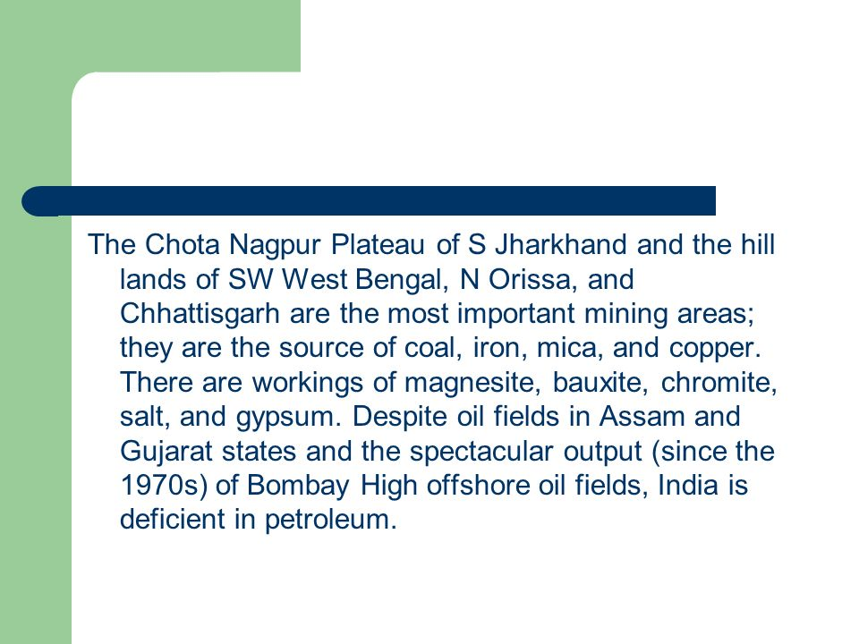 The Chota Nagpur Plateau of S Jharkhand and the hill lands of SW West Bengal, N Orissa, and Chhattisgarh are the most important mining areas; they are the source of coal, iron, mica, and copper.
