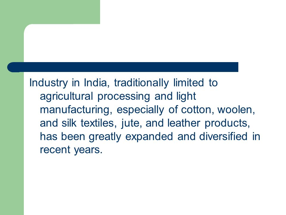 Industry in India, traditionally limited to agricultural processing and light manufacturing, especially of cotton, woolen, and silk textiles, jute, and leather products, has been greatly expanded and diversified in recent years.