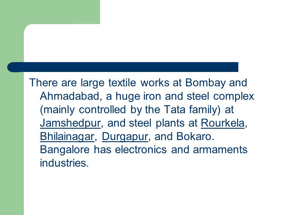 There are large textile works at Bombay and Ahmadabad, a huge iron and steel complex (mainly controlled by the Tata family) at Jamshedpur, and steel plants at Rourkela, Bhilainagar, Durgapur, and Bokaro.