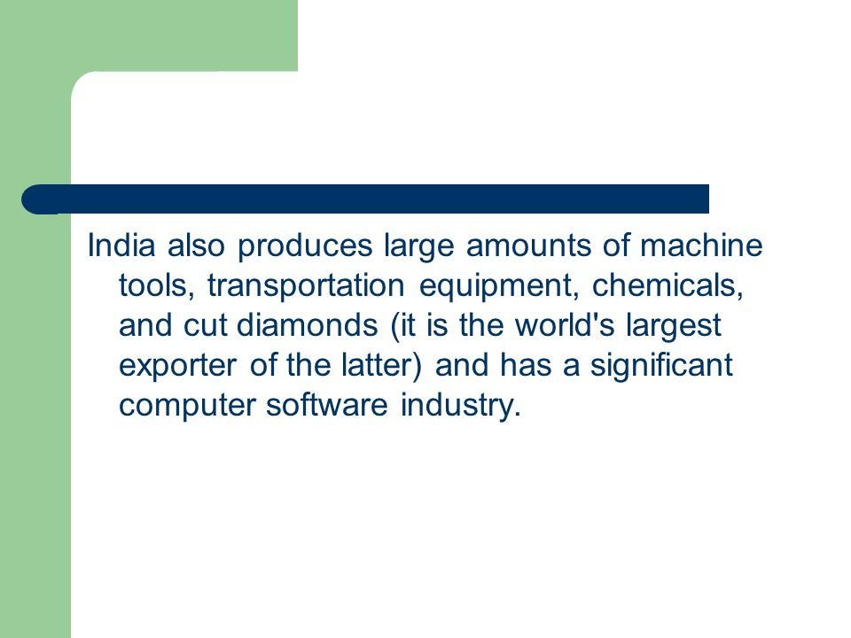 India also produces large amounts of machine tools, transportation equipment, chemicals, and cut diamonds (it is the world s largest exporter of the latter) and has a significant computer software industry.